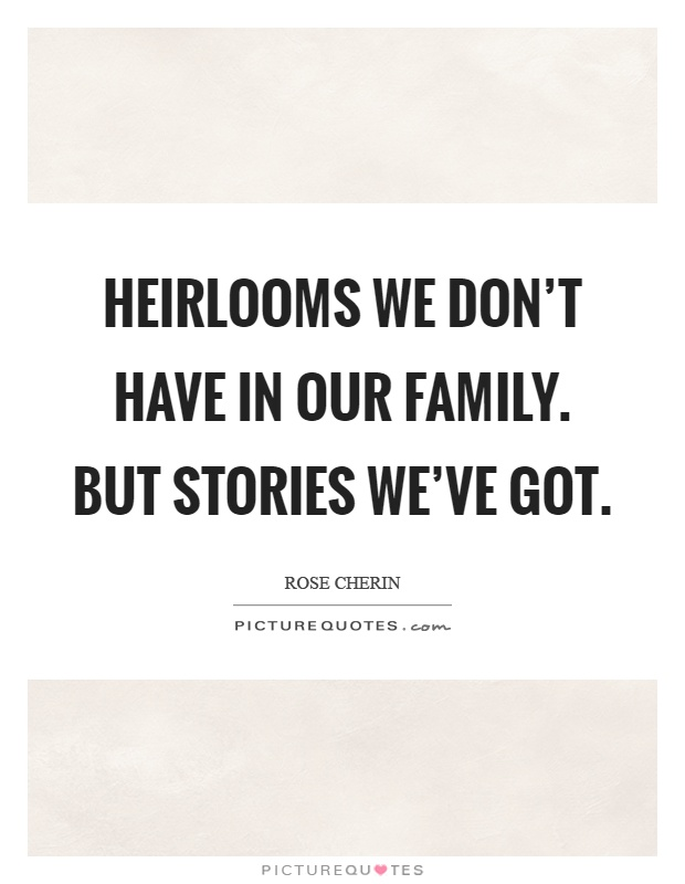 Heirlooms we don't have in our family. But stories we've got Picture Quote #1