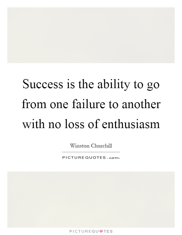 success is the ability to go from one failure to another with no loss of enthusiasm Success is the ability to go from one failure to another with no loss of enthusiasm.