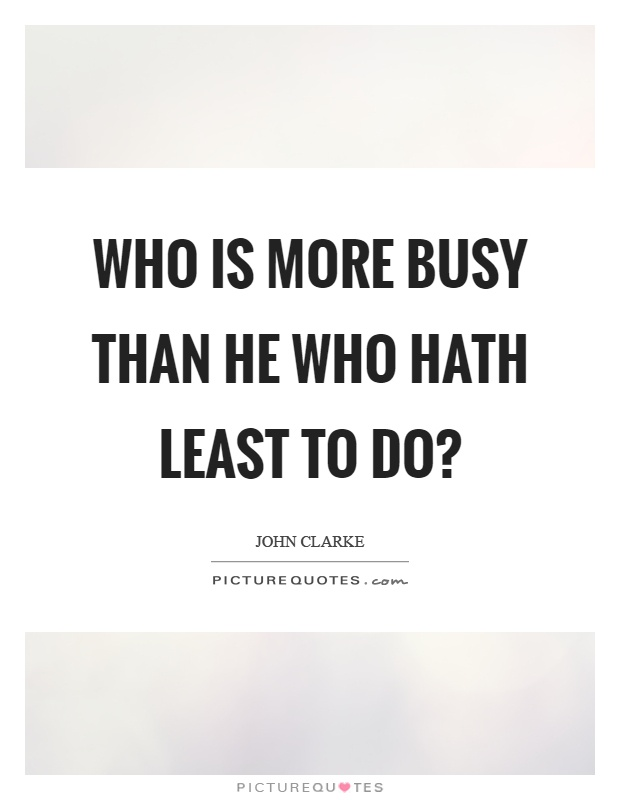 Who is more busy than he who hath least to do? Picture Quote #1