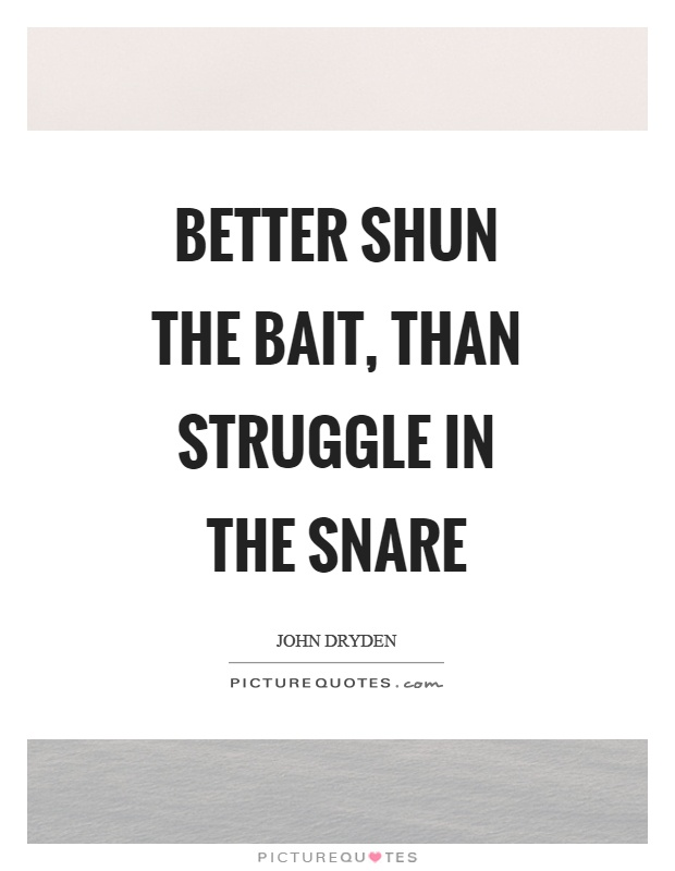 Better shun the bait, than struggle in the snare Picture Quote #1