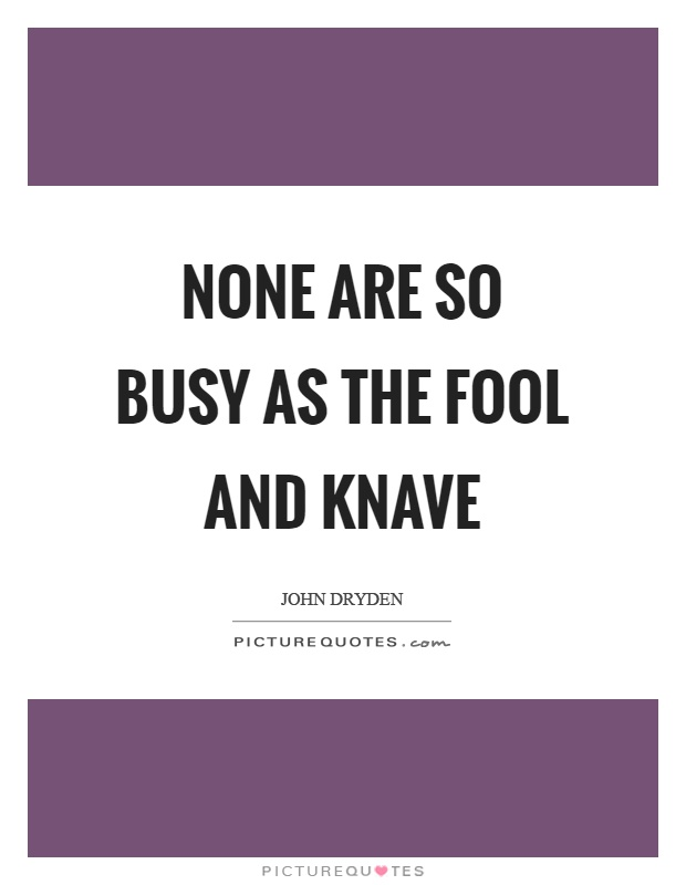 None are so busy as the fool and knave Picture Quote #1