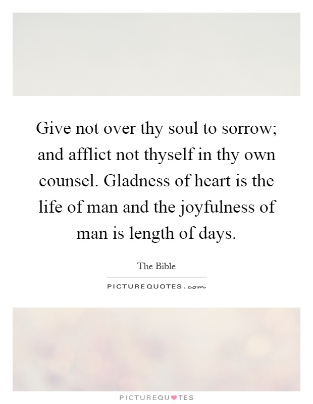Give not over thy soul to sorrow; and afflict not thyself in thy own counsel. Gladness of heart is the life of man and the joyfulness of man is length of days Picture Quote #1