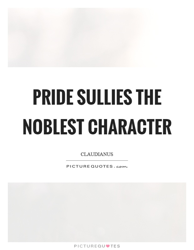 Pride sullies the noblest character Picture Quote #1