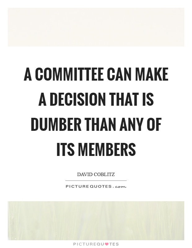 A committee can make a decision that is dumber than any of its members Picture Quote #1