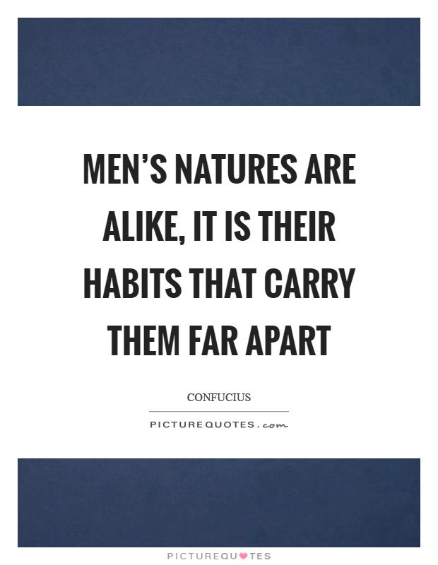Men's natures are alike, it is their habits that carry them far apart Picture Quote #1