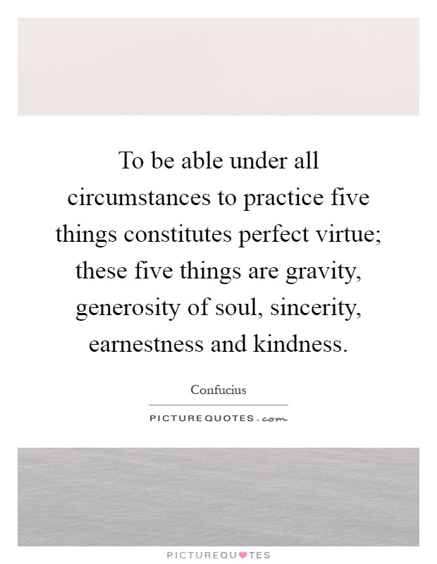 To be able under all circumstances to practice five things constitutes perfect virtue; these five things are gravity, generosity of soul, sincerity, earnestness and kindness Picture Quote #1