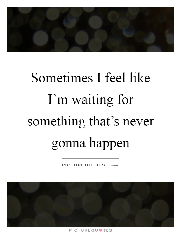 Sometimes I feel like I'm waiting for something that's never gonna happen Picture Quote #1