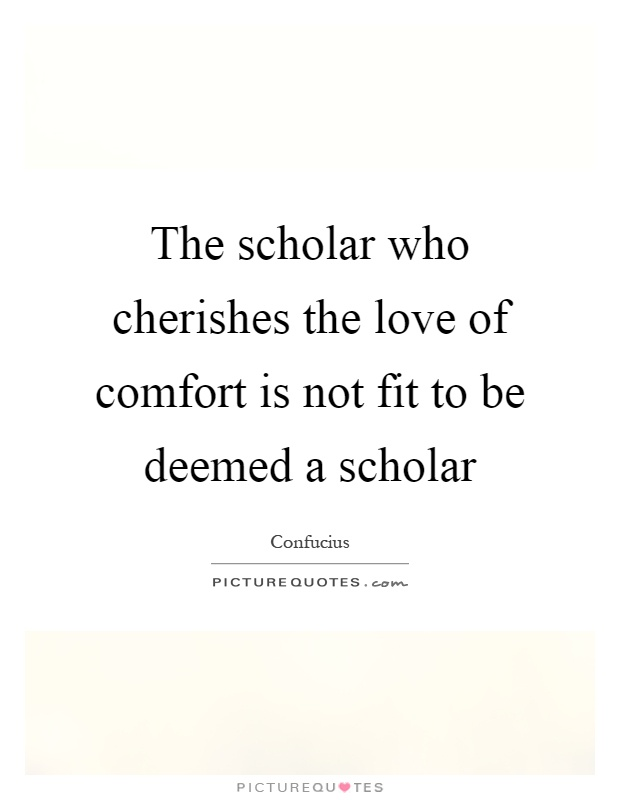The scholar who cherishes the love of comfort is not fit to be deemed a scholar Picture Quote #1