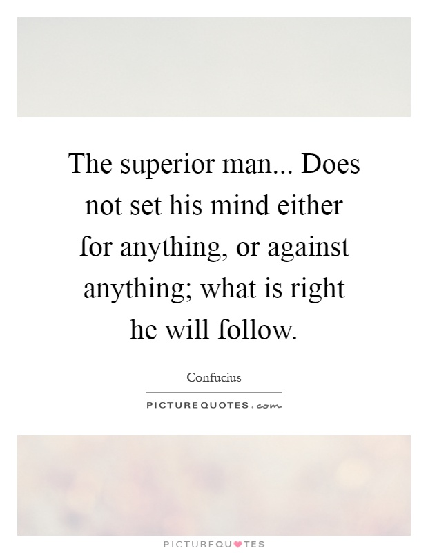 The superior man... Does not set his mind either for anything, or against anything; what is right he will follow Picture Quote #1