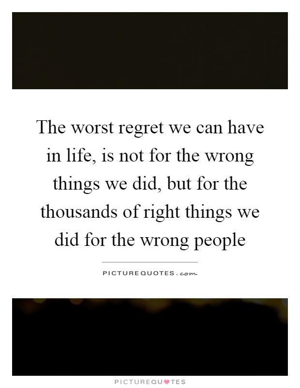 The worst regret we can have in life, is not for the wrong things we did, but for the thousands of right things we did for the wrong people Picture Quote #1