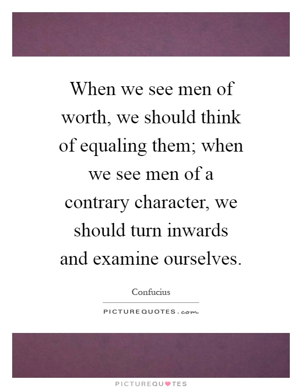 When we see men of worth, we should think of equaling them; when we see men of a contrary character, we should turn inwards and examine ourselves Picture Quote #1
