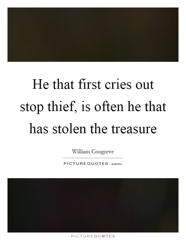 He that first cries out stop thief, is often he that has stolen the treasure Picture Quote #1