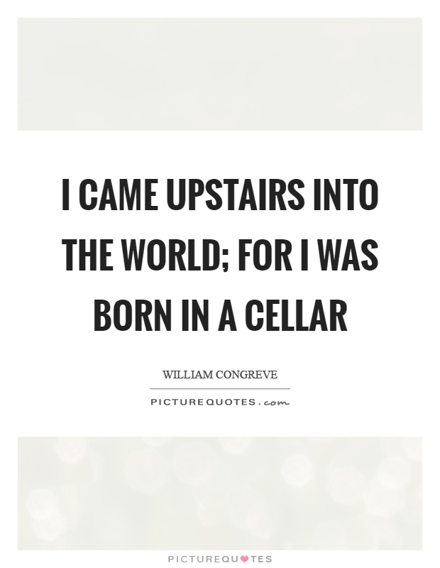 I came upstairs into the world; for I was born in a cellar Picture Quote #1