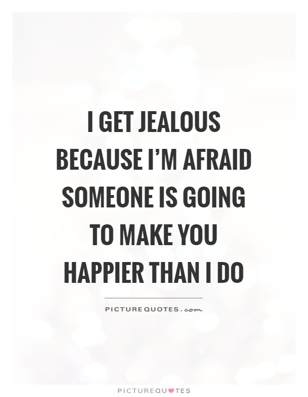 I get jealous because I'm afraid someone is going to make you happier than I do Picture Quote #1