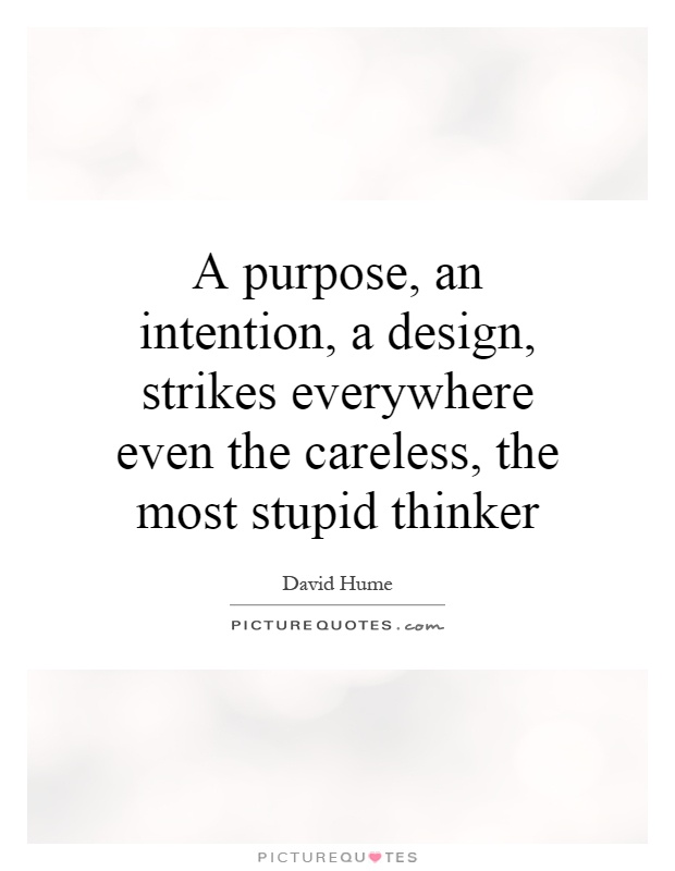 A purpose, an intention, a design, strikes everywhere even the careless, the most stupid thinker Picture Quote #1