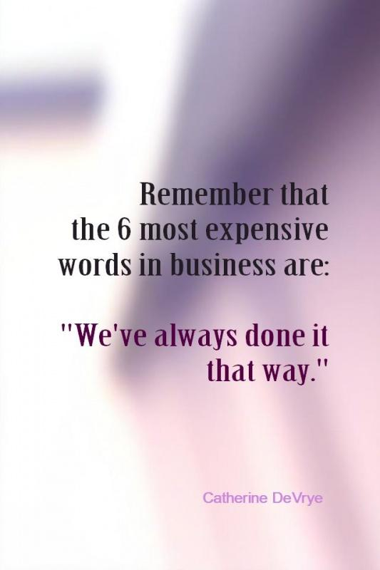 Remember that the 6 most expensive words in business are: