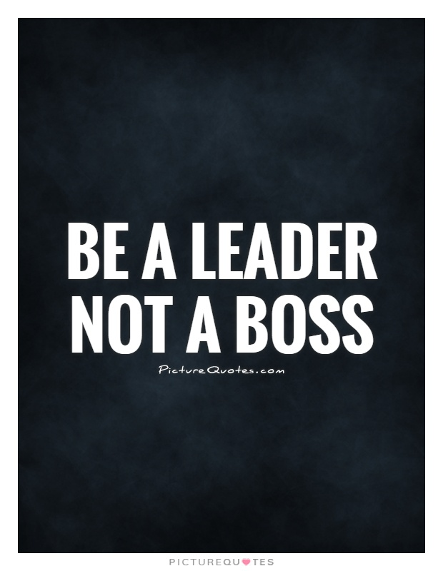 Be a leader not a boss Picture Quote #1