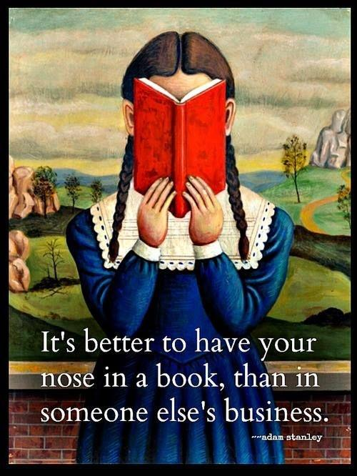 It's better to have your nose in a book, than in someone else's business Picture Quote #1