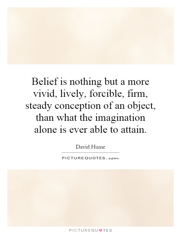 Belief is nothing but a more vivid, lively, forcible, firm, steady conception of an object, than what the imagination alone is ever able to attain Picture Quote #1