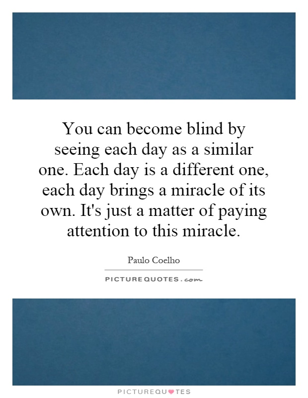 You can become blind by seeing each day as a similar one. Each day is a different one, each day brings a miracle of its own. It's just a matter of paying attention to this miracle Picture Quote #1