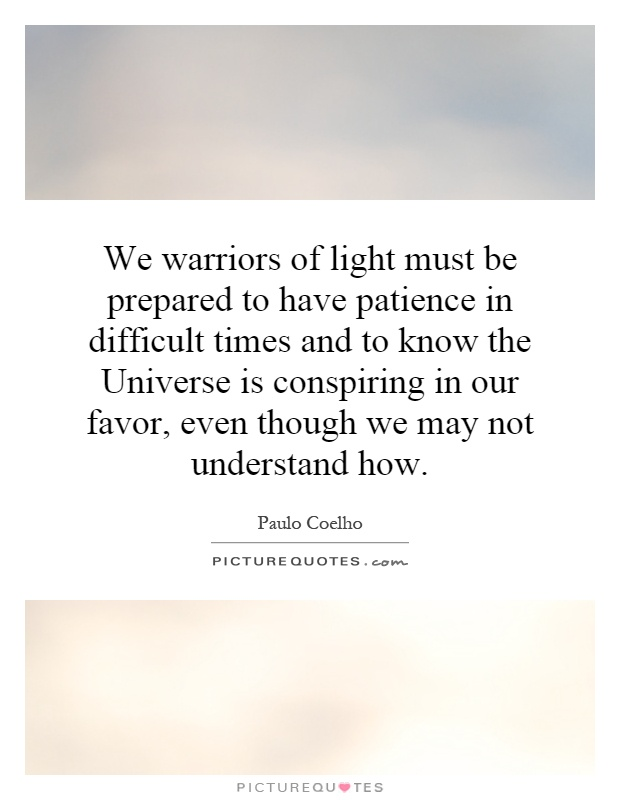 We warriors of light must be prepared to have patience in difficult times and to know the Universe is conspiring in our favor, even though we may not understand how Picture Quote #1