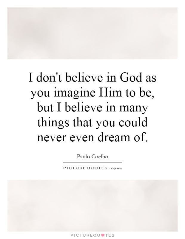 I don't believe in God as you imagine Him to be, but I believe in many things that you could never even dream of Picture Quote #1