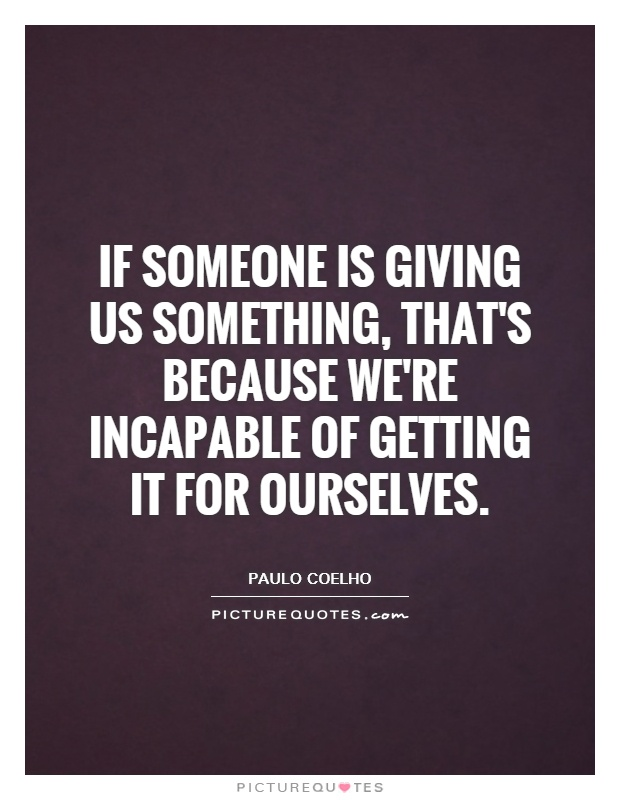 If someone is giving us something, that's because we're incapable of getting it for ourselves Picture Quote #1