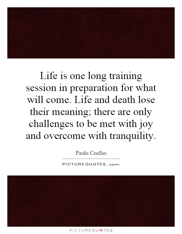 Life is one long training session in preparation for what will come. Life and death lose their meaning; there are only challenges to be met with joy and overcome with tranquility Picture Quote #1