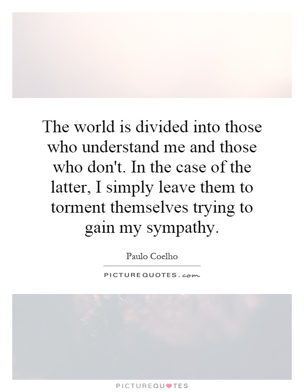 The world is divided into those who understand me and those who don't. In the case of the latter, I simply leave them to torment themselves trying to gain my sympathy Picture Quote #1