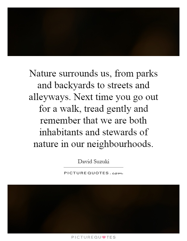 Nature surrounds us, from parks and backyards to streets and alleyways. Next time you go out for a walk, tread gently and remember that we are both inhabitants and stewards of nature in our neighbourhoods Picture Quote #1