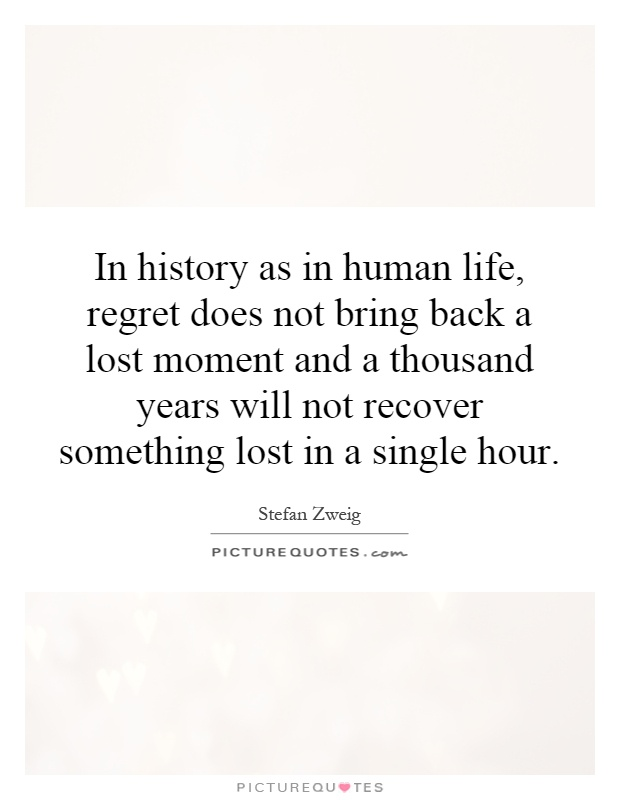 In history as in human life, regret does not bring back a lost moment and a thousand years will not recover something lost in a single hour Picture Quote #1