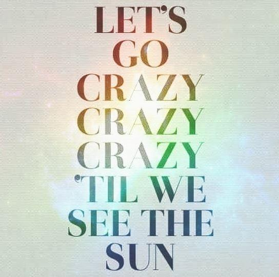 Let's go crazy, crazy, crazy, 'til we see the sun Picture Quote #1