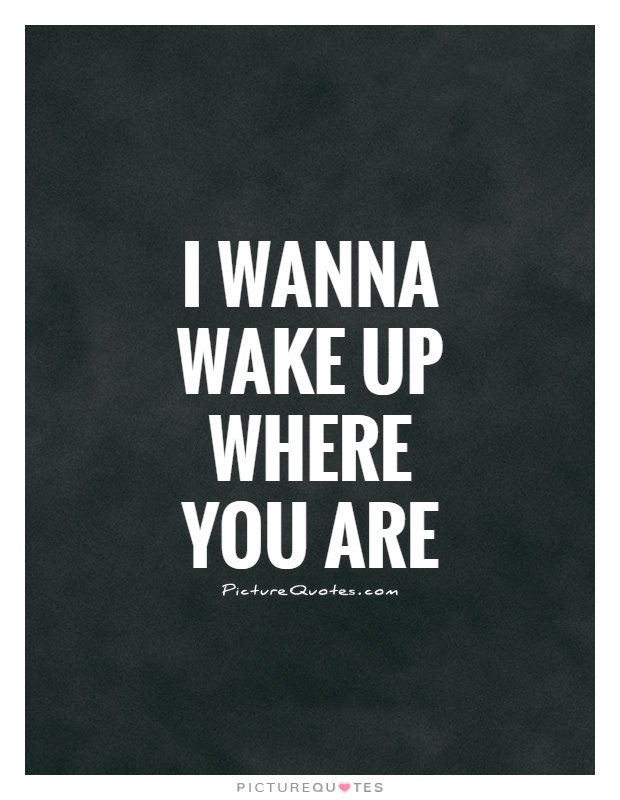 I wanna wake up where you are Picture Quote #1