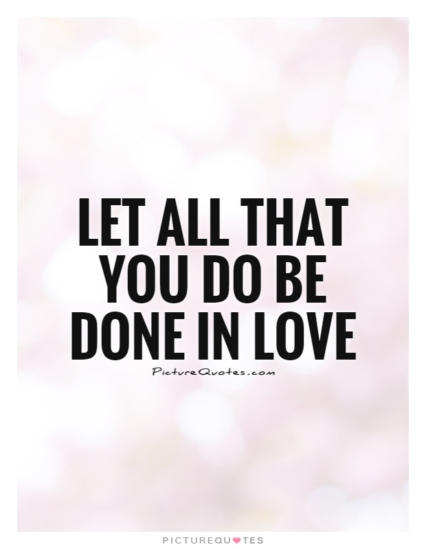 Let all that you do be done in love Picture Quote #1