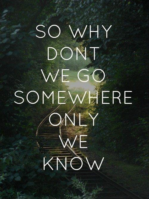 So why don't we go somewhere only we know Picture Quote #1