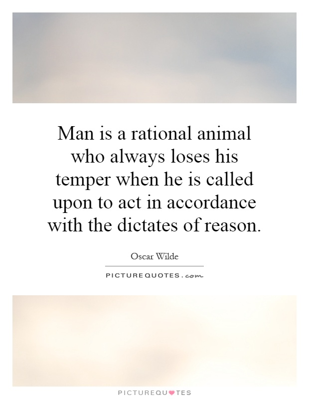 Man is a rational animal who always loses his temper when he is called upon to act in accordance with the dictates of reason Picture Quote #1