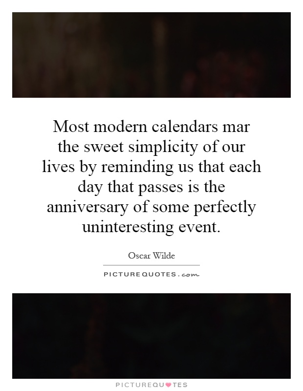 Most modern calendars mar the sweet simplicity of our lives by reminding us that each day that passes is the anniversary of some perfectly uninteresting event Picture Quote #1
