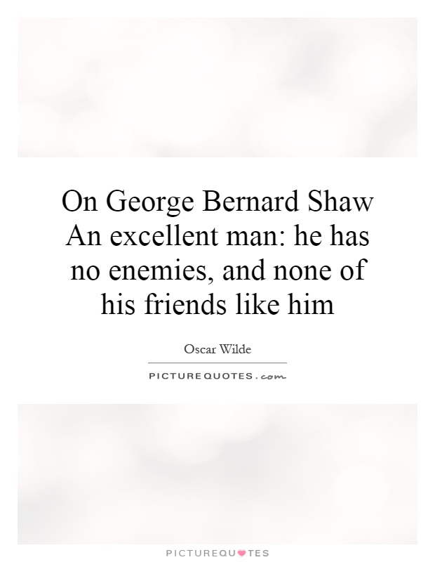 On George Bernard Shaw An excellent man: he has no enemies, and none of his friends like him Picture Quote #1