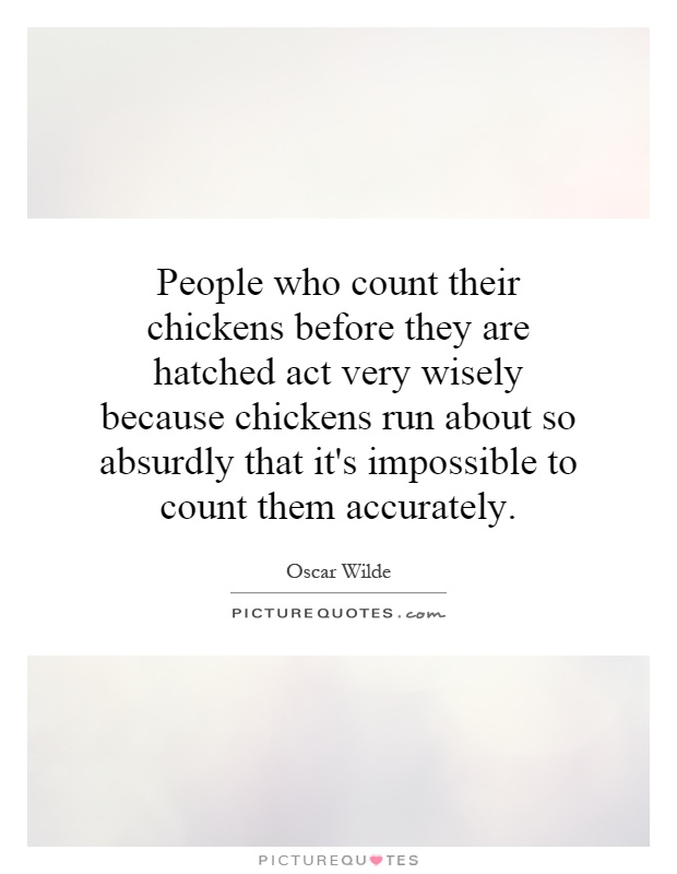 People who count their chickens before they are hatched act very wisely because chickens run about so absurdly that it's impossible to count them accurately Picture Quote #1