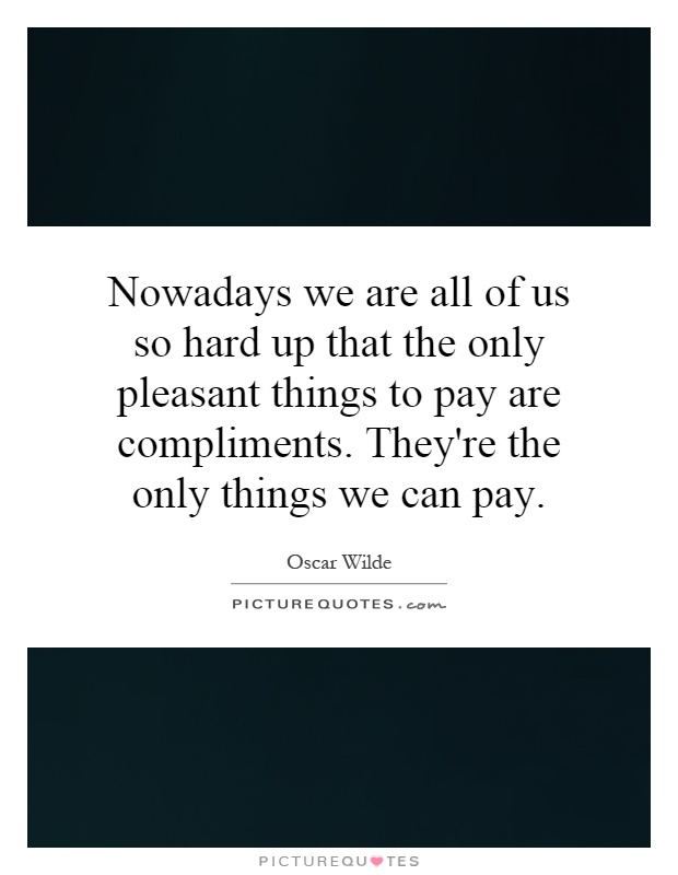 Nowadays we are all of us so hard up that the only pleasant things to pay are compliments. They're the only things we can pay Picture Quote #1
