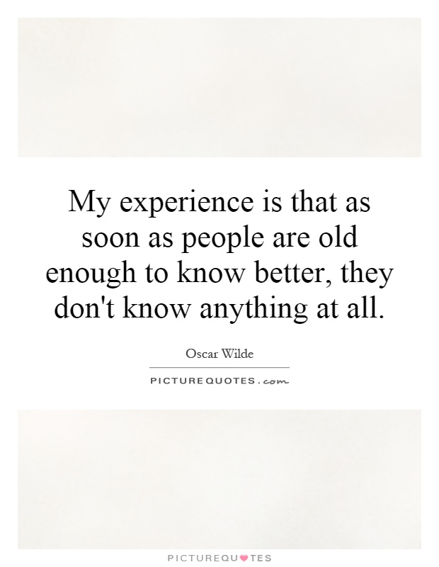 My experience is that as soon as people are old enough to know better, they don't know anything at all Picture Quote #1