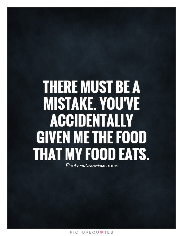 There must be a mistake. You've accidentally given me the food that my food eats Picture Quote #1