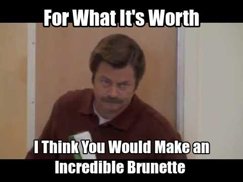 For what it's worth I think you would make an incredible brunette Picture Quote #1