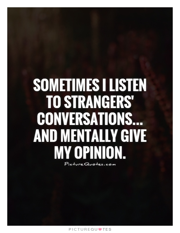 Sometimes I listen to strangers' conversations... and mentally give my opinion Picture Quote #1