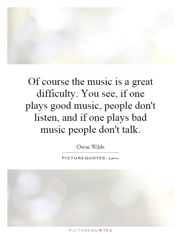 Of course the music is a great difficulty. You see, if one plays good music, people don't listen, and if one plays bad music people don't talk Picture Quote #1