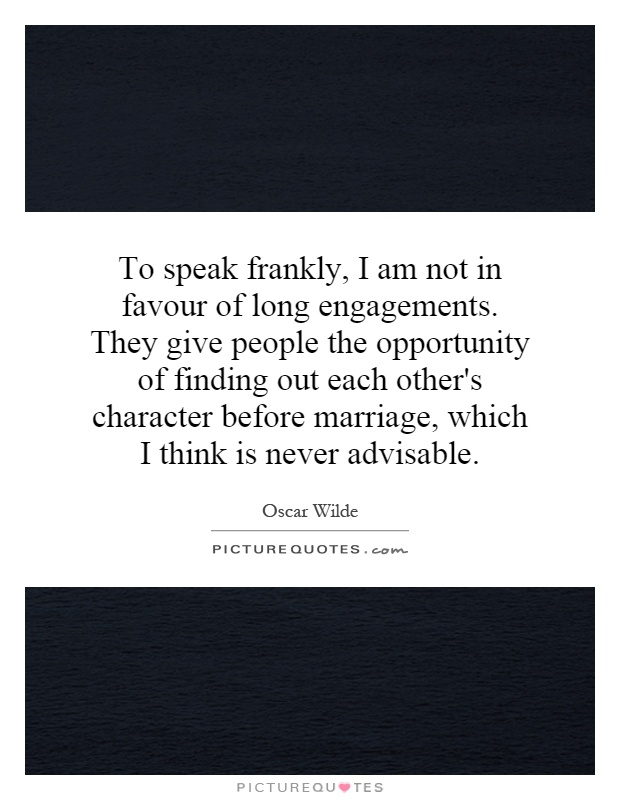 To speak frankly, I am not in favour of long engagements. They give people the opportunity of finding out each other's character before marriage, which I think is never advisable Picture Quote #1