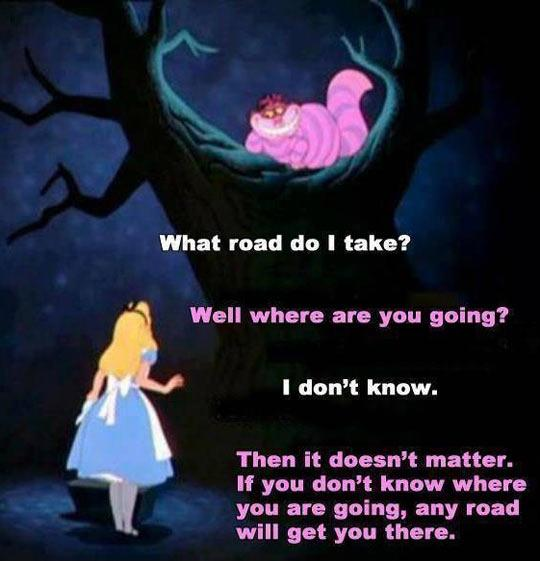 What road do I take? Well where are you going? I don't know. Then it doesn't matter, if you don't know where you are going, any road will get you there Picture Quote #1