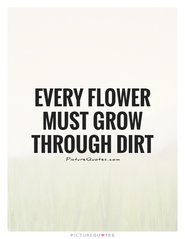 Every flower must grow through dirt Picture Quote #1