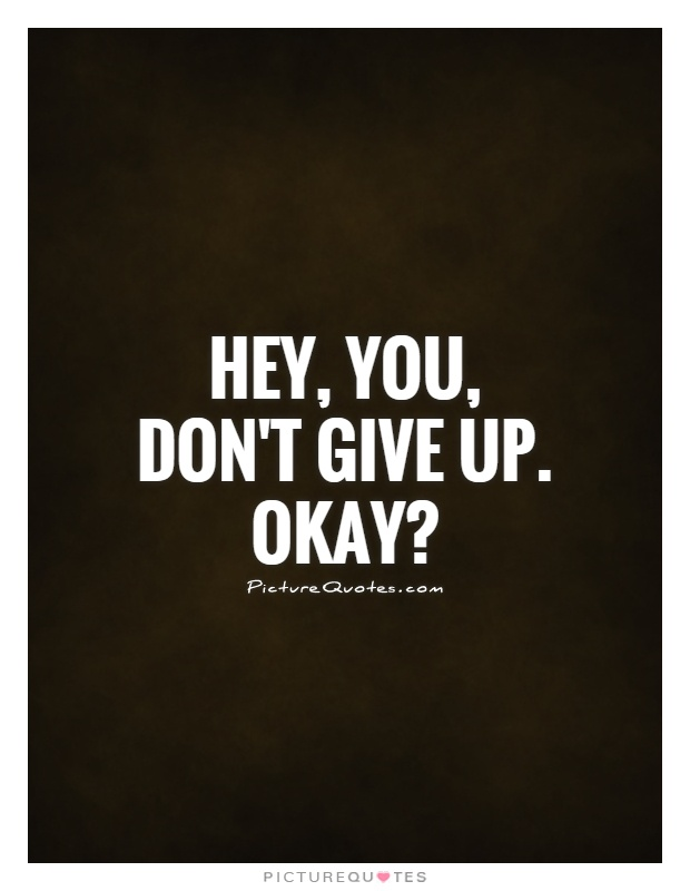 Hey, You, Donu0027t Give Up. Okay? Picture Quote #1