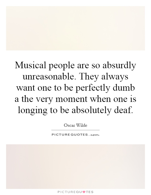 Musical people are so absurdly unreasonable. They always want one to be perfectly dumb a the very moment when one is longing to be absolutely deaf Picture Quote #1